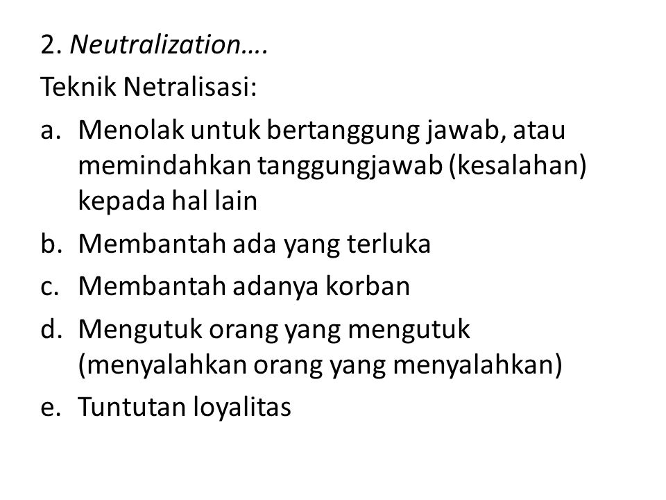 2. Neutralization…. Teknik Netralisasi: Menolak untuk bertanggung jawab, atau memindahkan tanggungjawab (kesalahan) kepada hal lain.