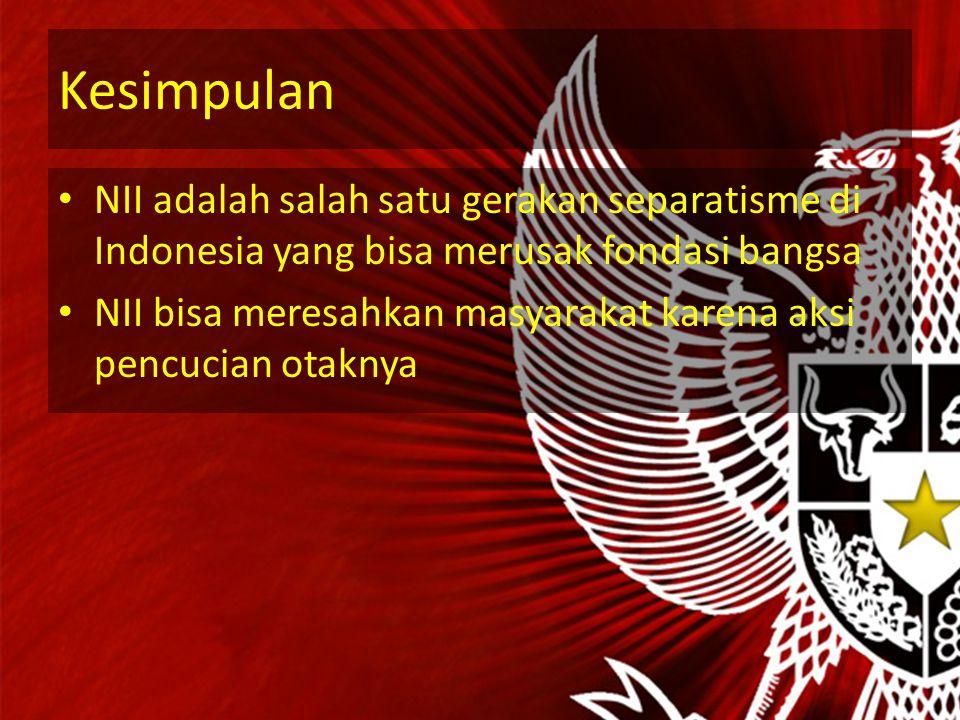 Kesimpulan NII adalah salah satu gerakan separatisme di Indonesia yang bisa merusak fondasi bangsa.
