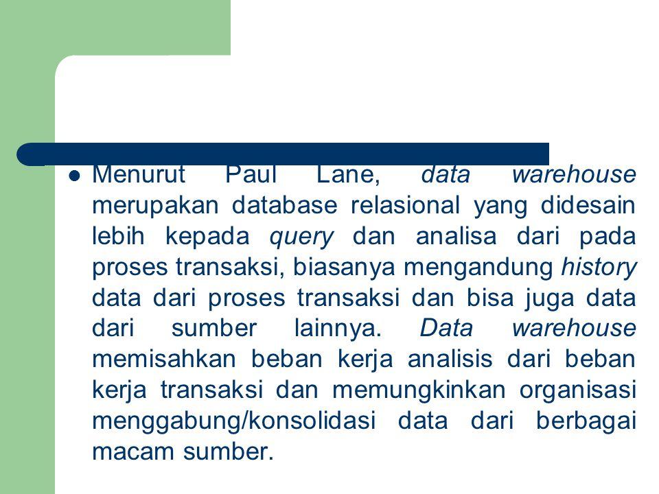 Menurut Paul Lane, data warehouse merupakan database relasional yang didesain lebih kepada query dan analisa dari pada proses transaksi, biasanya mengandung history data dari proses transaksi dan bisa juga data dari sumber lainnya.