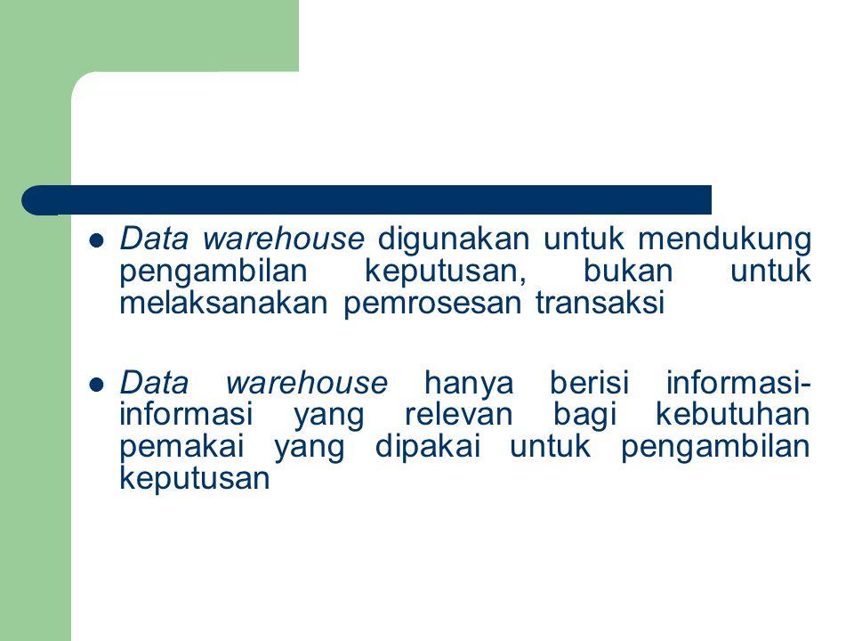 Data warehouse digunakan untuk mendukung pengambilan keputusan, bukan untuk melaksanakan pemrosesan transaksi