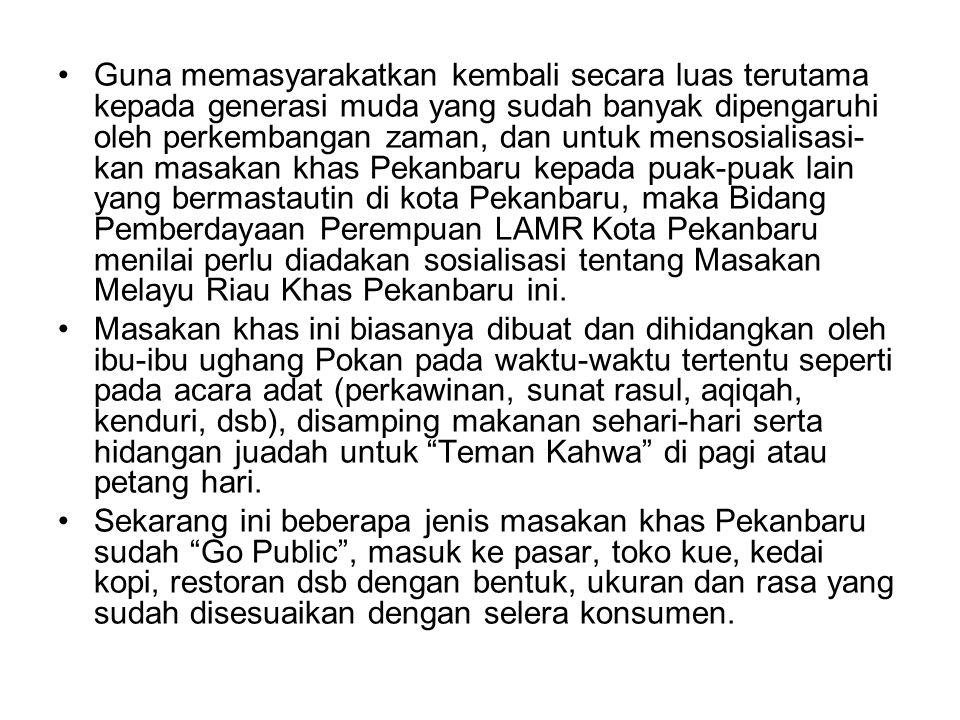 Guna memasyarakatkan kembali secara luas terutama kepada generasi muda yang sudah banyak dipengaruhi oleh perkembangan zaman, dan untuk mensosialisasi- kan masakan khas Pekanbaru kepada puak-puak lain yang bermastautin di kota Pekanbaru, maka Bidang Pemberdayaan Perempuan LAMR Kota Pekanbaru menilai perlu diadakan sosialisasi tentang Masakan Melayu Riau Khas Pekanbaru ini.