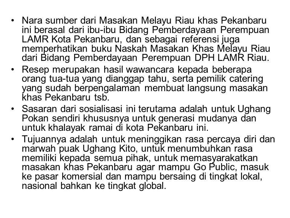 Nara sumber dari Masakan Melayu Riau khas Pekanbaru ini berasal dari ibu-ibu Bidang Pemberdayaan Perempuan LAMR Kota Pekanbaru, dan sebagai referensi juga memperhatikan buku Naskah Masakan Khas Melayu Riau dari Bidang Pemberdayaan Perempuan DPH LAMR Riau.