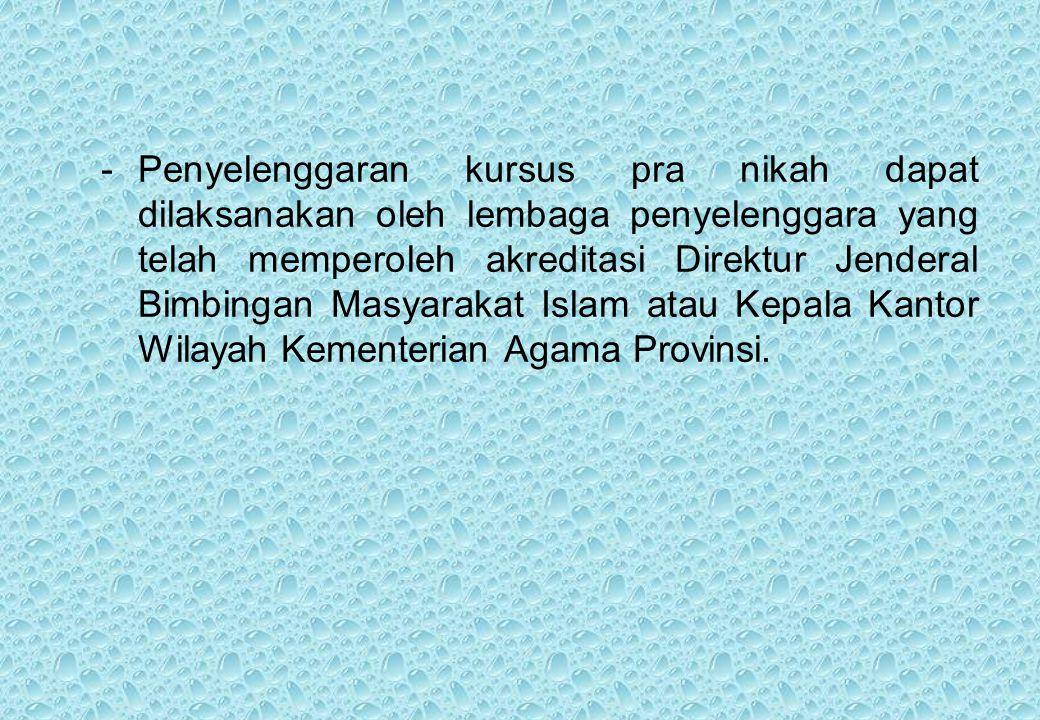 - Penyelenggaran kursus pra nikah dapat dilaksanakan oleh lembaga penyelenggara yang telah memperoleh akreditasi Direktur Jenderal Bimbingan Masyarakat Islam atau Kepala Kantor Wilayah Kementerian Agama Provinsi.