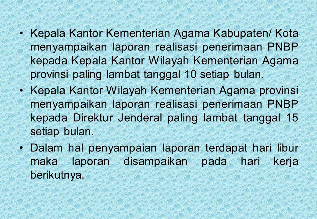 Kepala Kantor Kementerian Agama Kabupaten/ Kota menyampaikan laporan realisasi penerimaan PNBP kepada Kepala Kantor Wilayah Kementerian Agama provinsi paling lambat tanggal 10 setiap bulan.