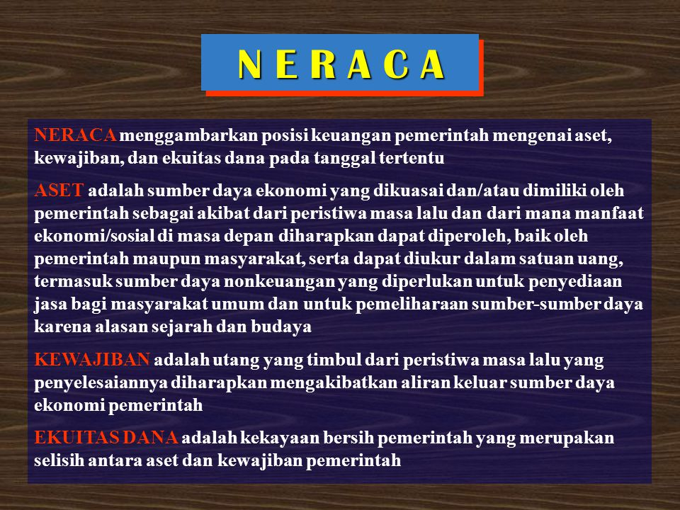 N E R A C A NERACA menggambarkan posisi keuangan pemerintah mengenai aset, kewajiban, dan ekuitas dana pada tanggal tertentu.