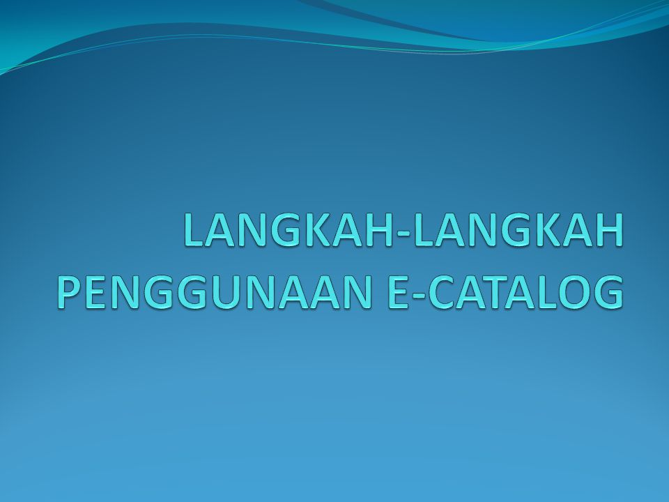 LANGKAH-LANGKAH PENGGUNAAN E-CATALOG