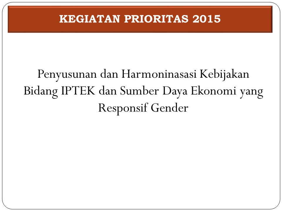 KEGIATAN PRIORITAS 2015 Penyusunan dan Harmoninasasi Kebijakan Bidang IPTEK dan Sumber Daya Ekonomi yang Responsif Gender.