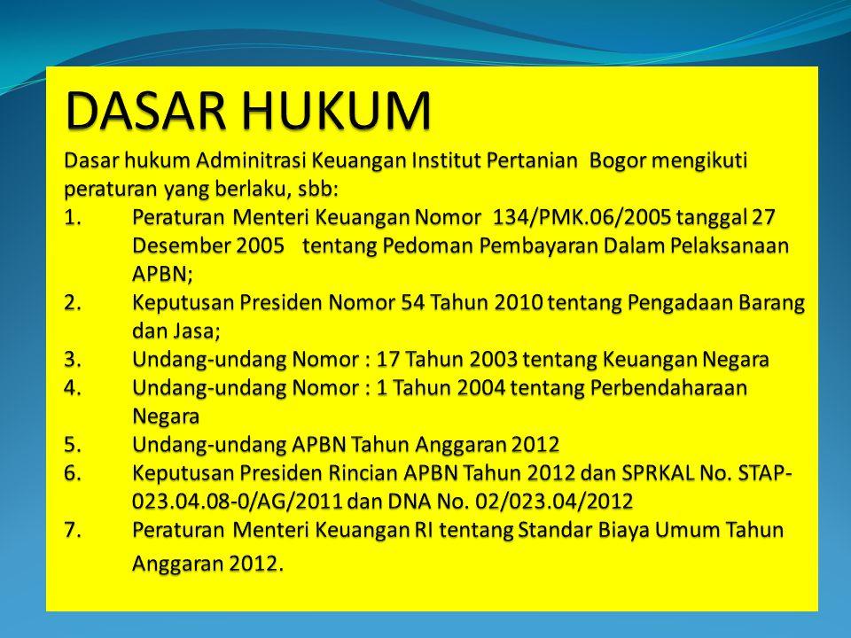 DASAR HUKUM Dasar hukum Adminitrasi Keuangan Institut Pertanian Bogor mengikuti peraturan yang berlaku, sbb: 1. Peraturan Menteri Keuangan Nomor 134/PMK.06/2005 tanggal 27 Desember 2005 tentang Pedoman Pembayaran Dalam Pelaksanaan APBN; 2. Keputusan Presiden Nomor 54 Tahun 2010 tentang Pengadaan Barang dan Jasa; 3. Undang-undang Nomor : 17 Tahun 2003 tentang Keuangan Negara 4. Undang-undang Nomor : 1 Tahun 2004 tentang Perbendaharaan Negara 5. Undang-undang APBN Tahun Anggaran 2012 6. Keputusan Presiden Rincian APBN Tahun 2012 dan SPRKAL No.