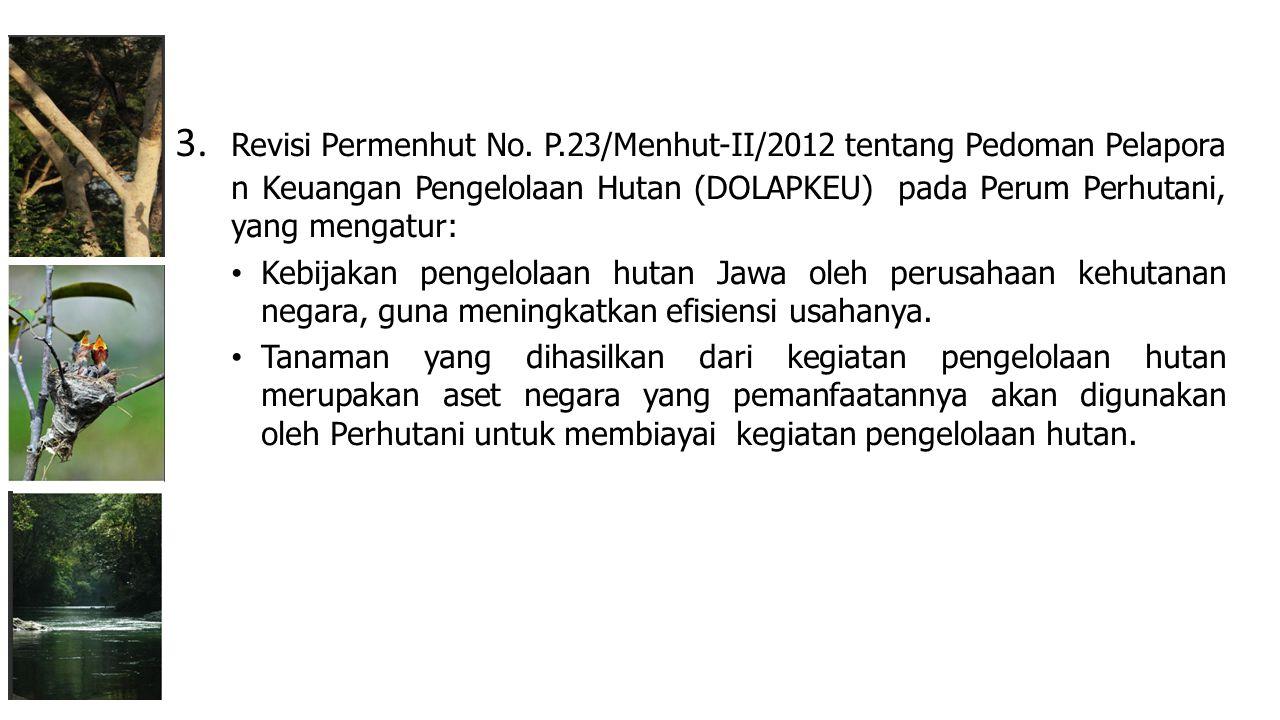 3. Revisi Permenhut No. P.23/Menhut-II/2012 tentang Pedoman Pelaporan Keuangan Pengelolaan Hutan (DOLAPKEU) pada Perum Perhutani, yang mengatur: