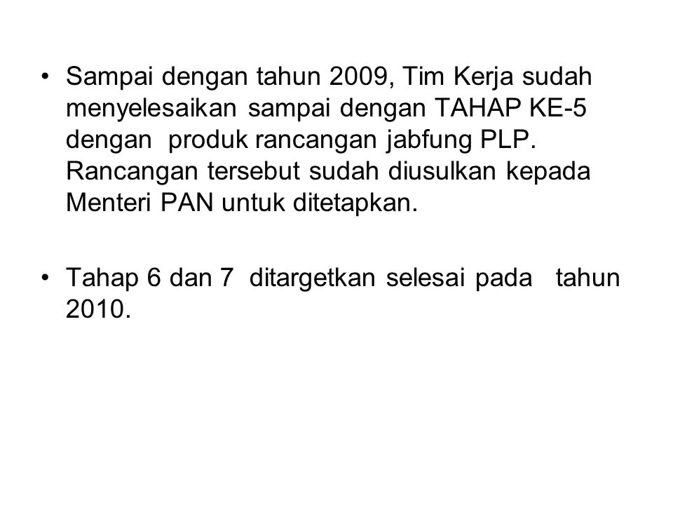 Sampai dengan tahun 2009, Tim Kerja sudah menyelesaikan sampai dengan TAHAP KE-5 dengan produk rancangan jabfung PLP. Rancangan tersebut sudah diusulkan kepada Menteri PAN untuk ditetapkan.
