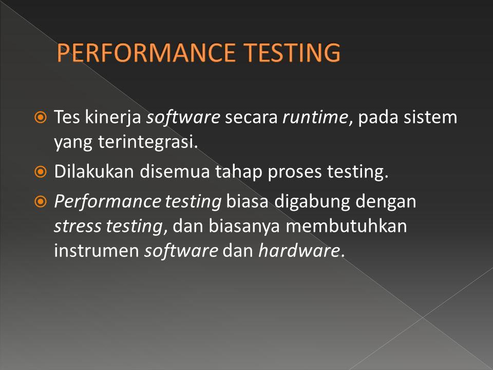 PERFORMANCE TESTING Tes kinerja software secara runtime, pada sistem yang terintegrasi. Dilakukan disemua tahap proses testing.