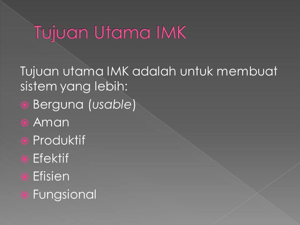 Tujuan Utama IMK Tujuan utama IMK adalah untuk membuat sistem yang lebih: Berguna (usable) Aman. Produktif.