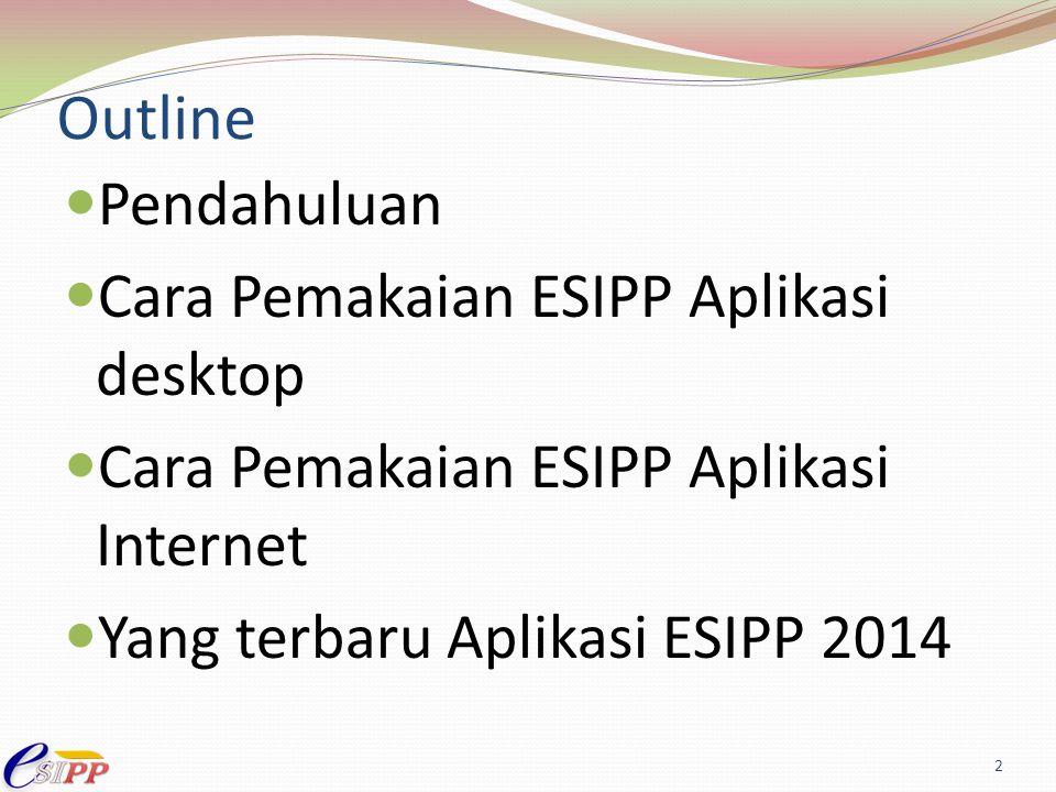 Outline Pendahuluan Cara Pemakaian ESIPP Aplikasi desktop