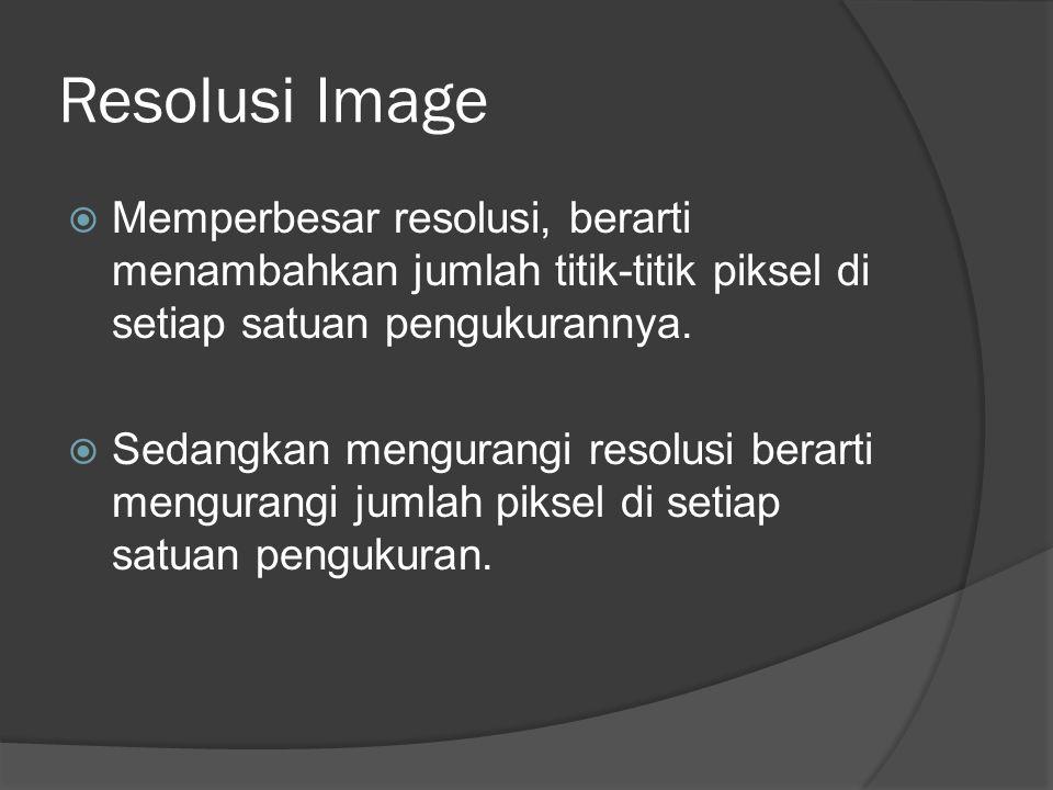 Resolusi Image Memperbesar resolusi, berarti menambahkan jumlah titik-titik piksel di setiap satuan pengukurannya.