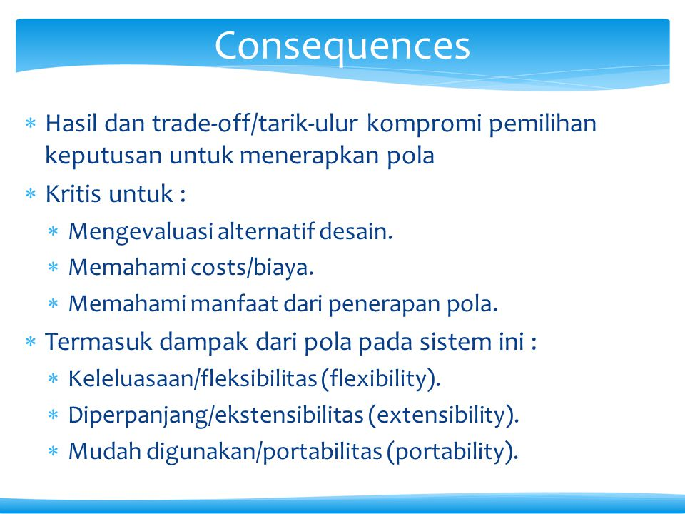 Consequences Hasil dan trade-off/tarik-ulur kompromi pemilihan keputusan untuk menerapkan pola. Kritis untuk :