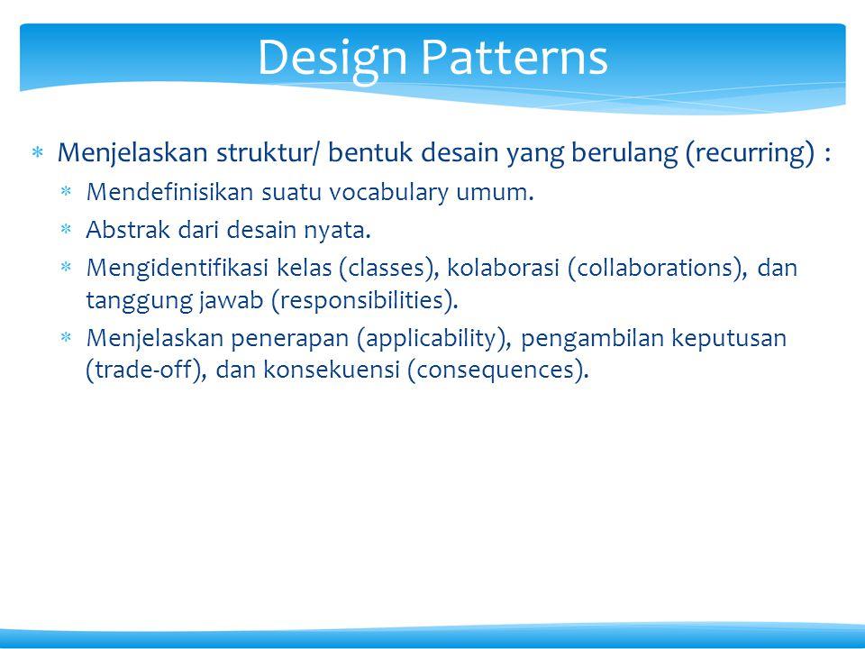 Design Patterns Menjelaskan struktur/ bentuk desain yang berulang (recurring) : Mendefinisikan suatu vocabulary umum.