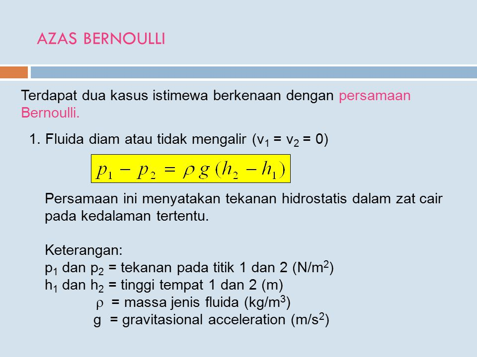 AZAS BERNOULLI Terdapat dua kasus istimewa berkenaan dengan persamaan Bernoulli. 1. Fluida diam atau tidak mengalir (v1 = v2 = 0)