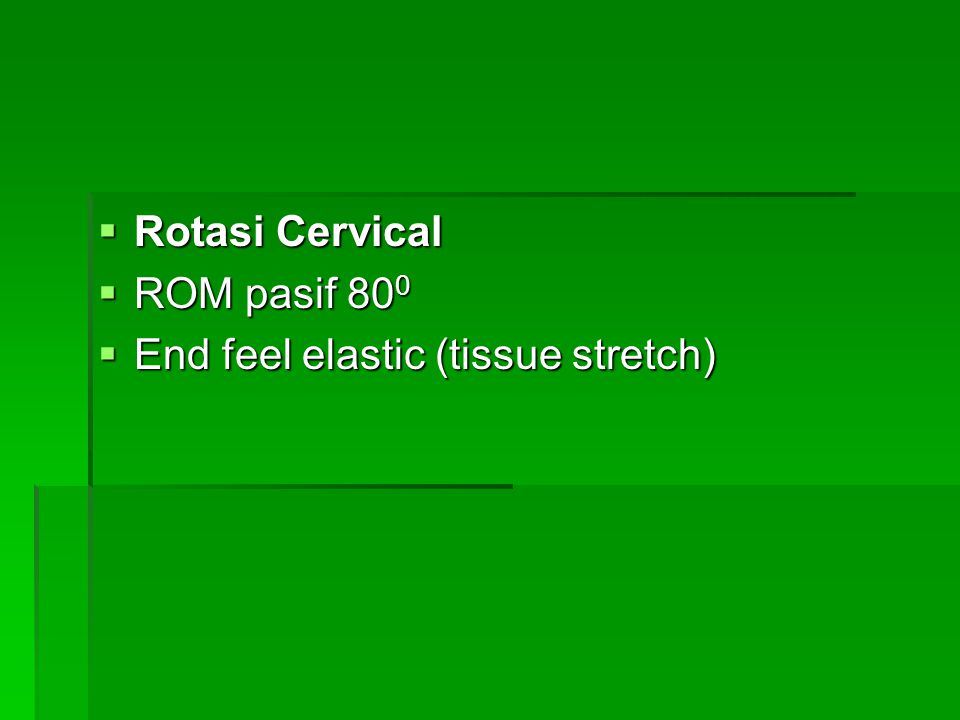 Rotasi Cervical ROM pasif 800 End feel elastic (tissue stretch)