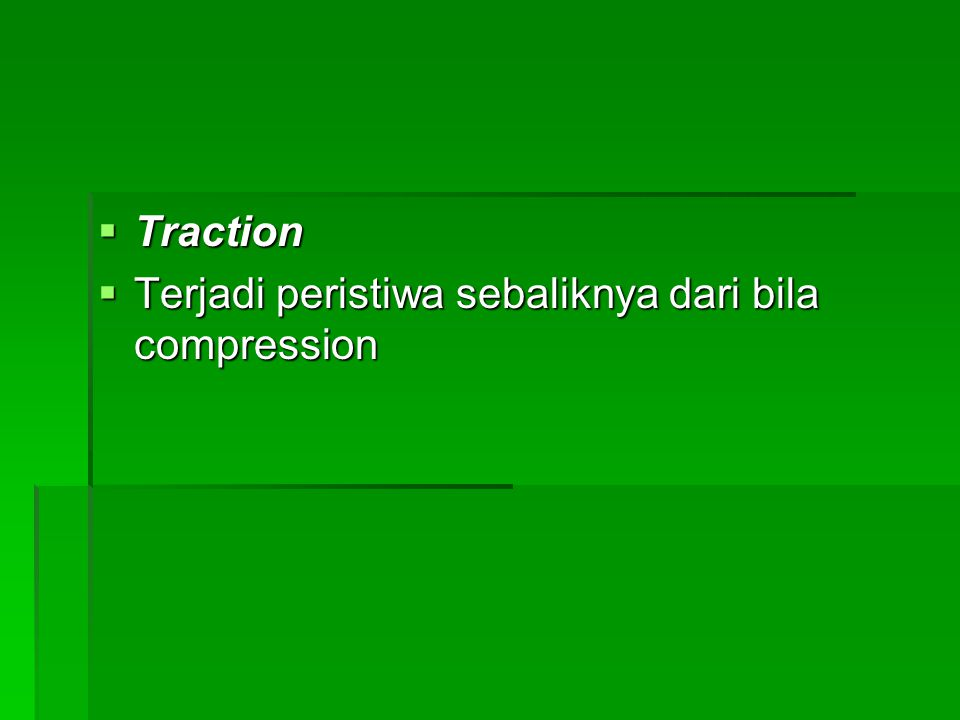 Traction Terjadi peristiwa sebaliknya dari bila compression