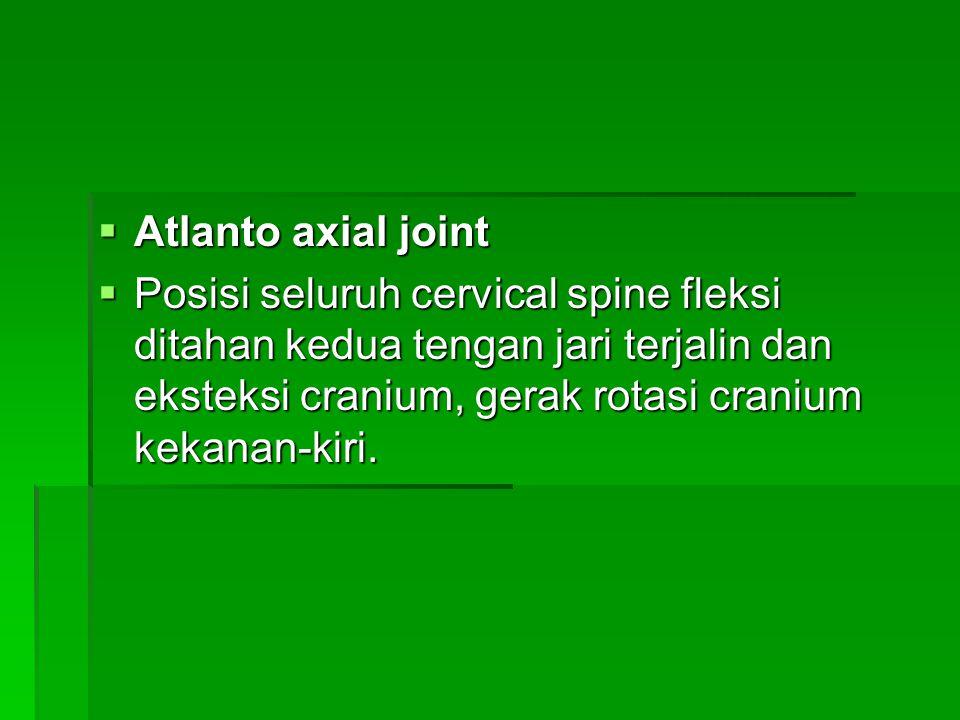 Atlanto axial joint Posisi seluruh cervical spine fleksi ditahan kedua tengan jari terjalin dan eksteksi cranium, gerak rotasi cranium kekanan-kiri.