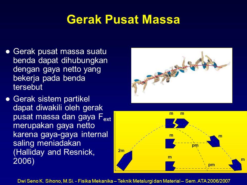 Gerak Pusat Massa Gerak pusat massa suatu benda dapat dihubungkan dengan gaya netto yang bekerja pada benda tersebut.