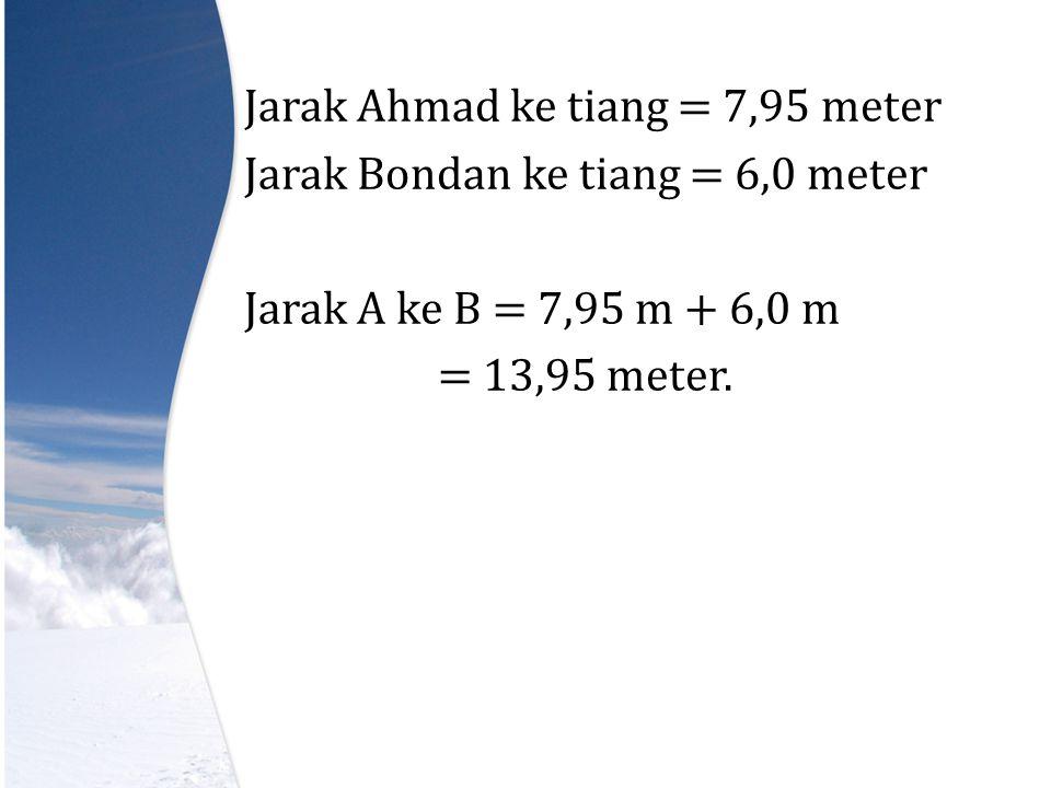 Jarak Ahmad ke tiang = 7,95 meter