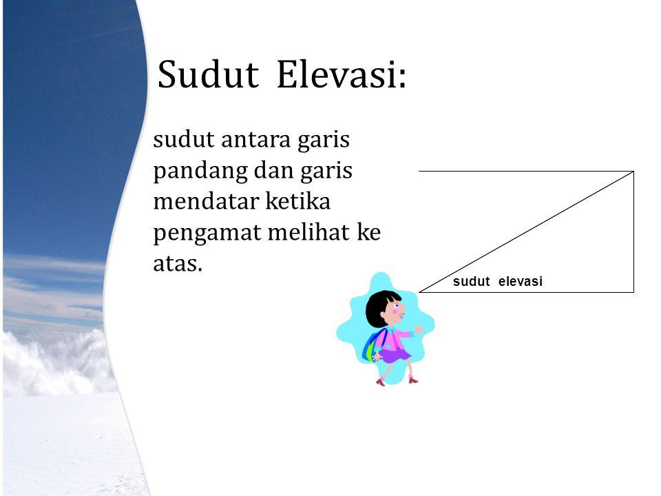 Sudut Elevasi: sudut antara garis pandang dan garis mendatar ketika pengamat melihat ke atas.