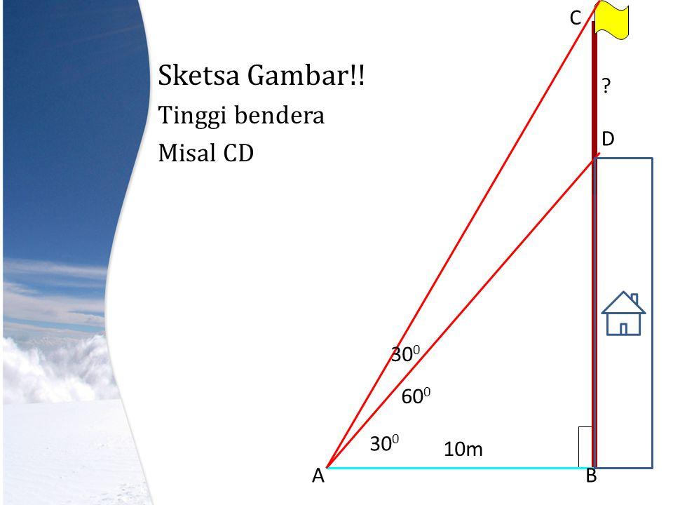A B C D 600 300 10m Sketsa Gambar!! Tinggi bendera Misal CD