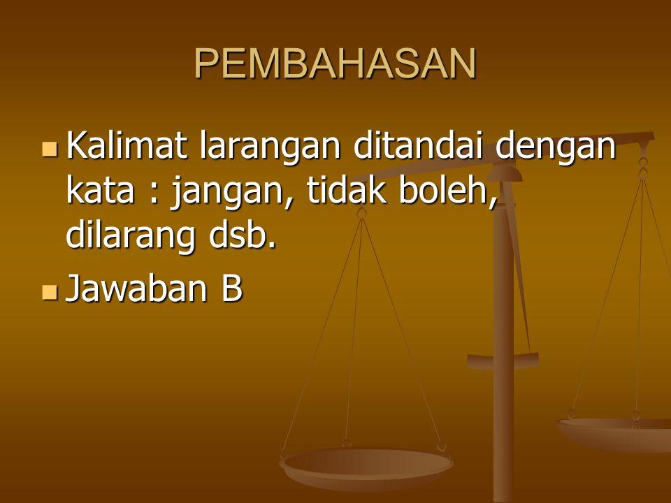 PEMBAHASAN Kalimat larangan ditandai dengan kata : jangan, tidak boleh, dilarang dsb. Jawaban B