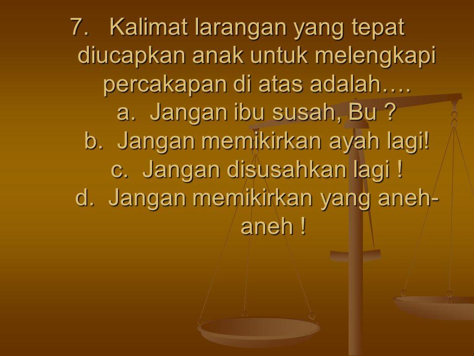 7. Kalimat larangan yang tepat diucapkan anak untuk melengkapi percakapan di atas adalah….