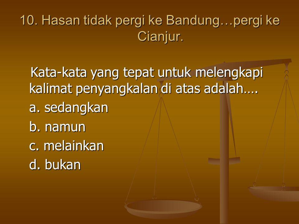 10. Hasan tidak pergi ke Bandung…pergi ke Cianjur.