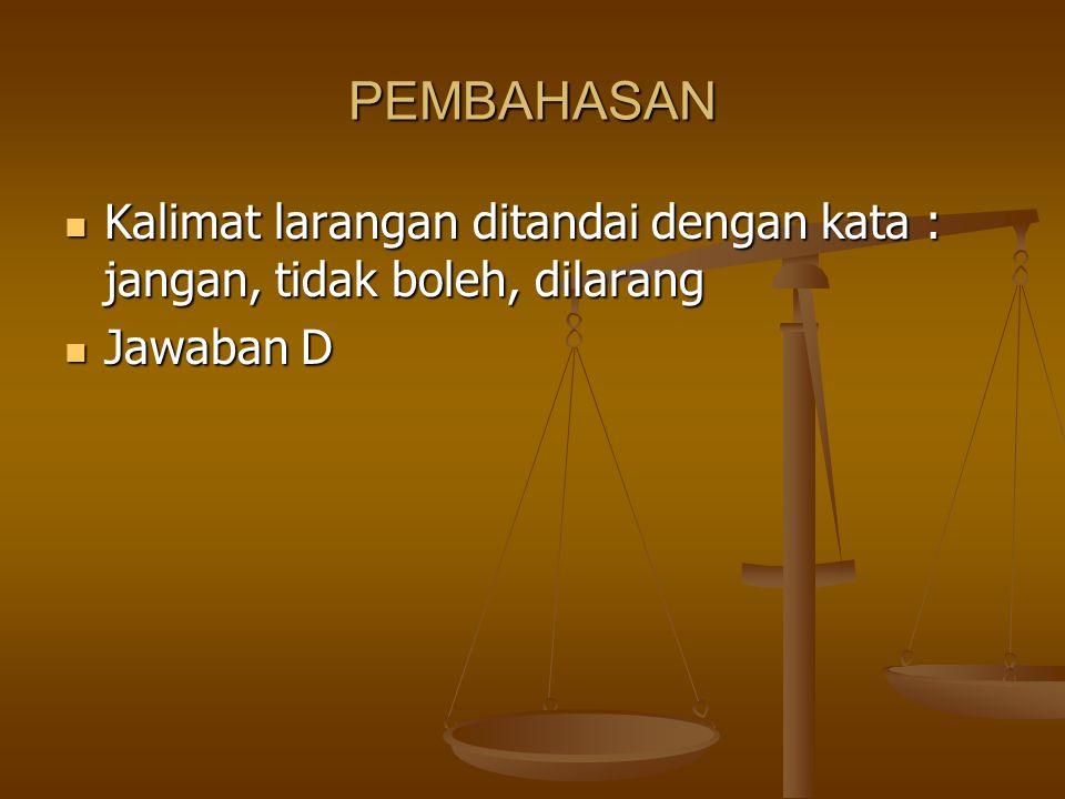 PEMBAHASAN Kalimat larangan ditandai dengan kata : jangan, tidak boleh, dilarang Jawaban D