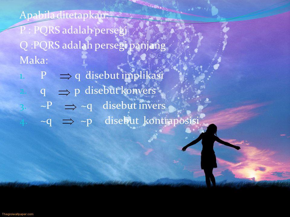 Apabila ditetapkan: P : PQRS adalah persegi. Q :PQRS adalah persegi panjang. Maka: P q disebut implikasi.