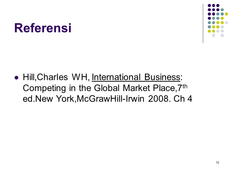 Referensi Hill,Charles WH, International Business: Competing in the Global Market Place,7th ed.New York,McGrawHill-Irwin 2008.