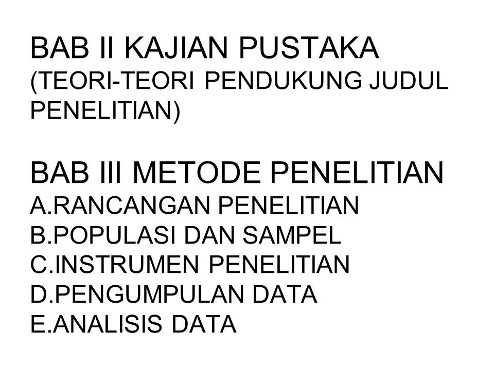 BAB II KAJIAN PUSTAKA (TEORI-TEORI PENDUKUNG JUDUL PENELITIAN) BAB III METODE PENELITIAN A.RANCANGAN PENELITIAN B.POPULASI DAN SAMPEL C.INSTRUMEN PENELITIAN D.PENGUMPULAN DATA E.ANALISIS DATA