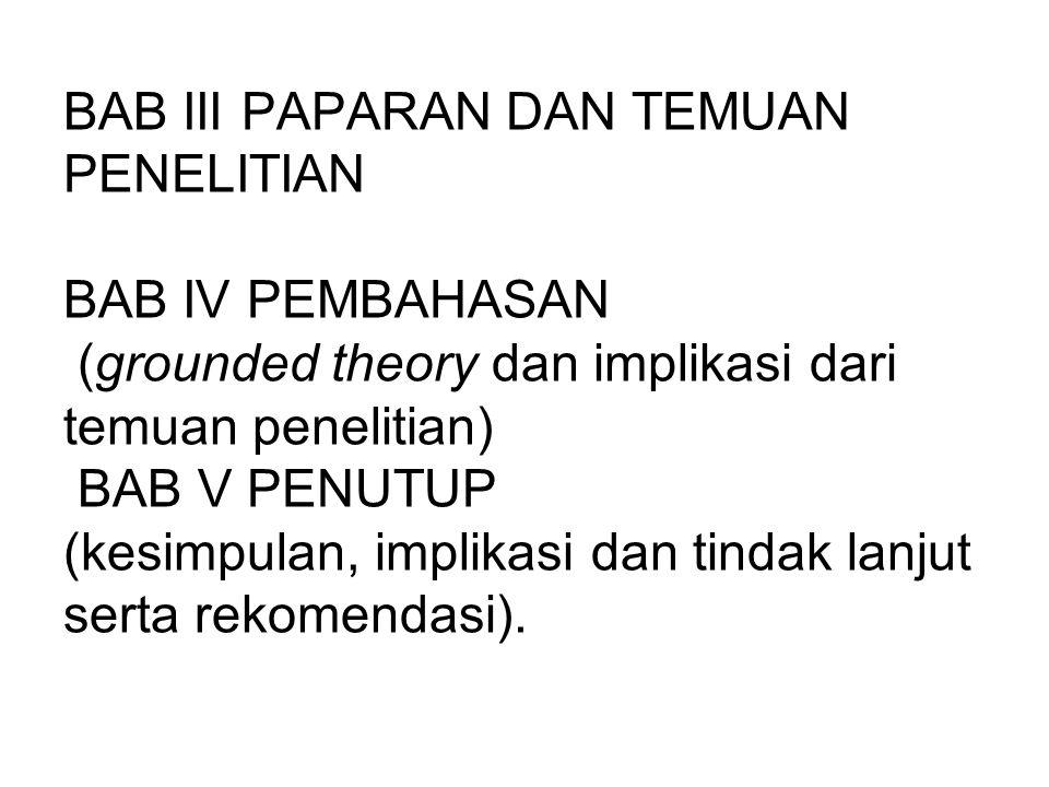 BAB III PAPARAN DAN TEMUAN PENELITIAN BAB IV PEMBAHASAN (grounded theory dan implikasi dari temuan penelitian) BAB V PENUTUP (kesimpulan, implikasi dan tindak lanjut serta rekomendasi).