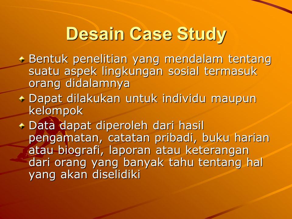 Desain Case Study Bentuk penelitian yang mendalam tentang suatu aspek lingkungan sosial termasuk orang didalamnya.