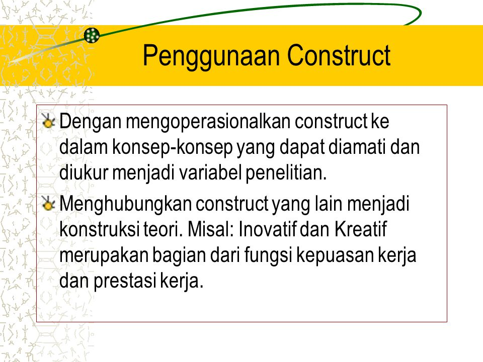 Penggunaan Construct Dengan mengoperasionalkan construct ke dalam konsep-konsep yang dapat diamati dan diukur menjadi variabel penelitian.