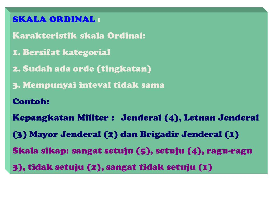 SKALA ORDINAL : Karakteristik skala Ordinal: Bersifat kategorial. Sudah ada orde (tingkatan) Mempunyai inteval tidak sama.