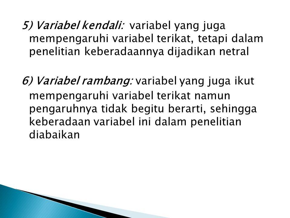 5) Variabel kendali: variabel yang juga mempengaruhi variabel terikat, tetapi dalam penelitian keberadaannya dijadikan netral 6) Variabel rambang: variabel yang juga ikut mempengaruhi variabel terikat namun pengaruhnya tidak begitu berarti, sehingga keberadaan variabel ini dalam penelitian diabaikan