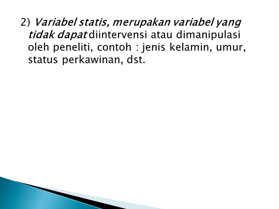 2) Variabel statis, merupakan variabel yang tidak dapat diintervensi atau dimanipulasi oleh peneliti, contoh : jenis kelamin, umur, status perkawinan, dst.