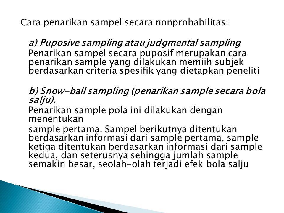 Cara penarikan sampel secara nonprobabilitas: a) Puposive sampling atau judgmental sampling Penarikan sampel secara puposif merupakan cara penarikan sample yang dilakukan memiih subjek berdasarkan criteria spesifik yang dietapkan peneliti b) Snow-ball sampling (penarikan sample secara bola salju).