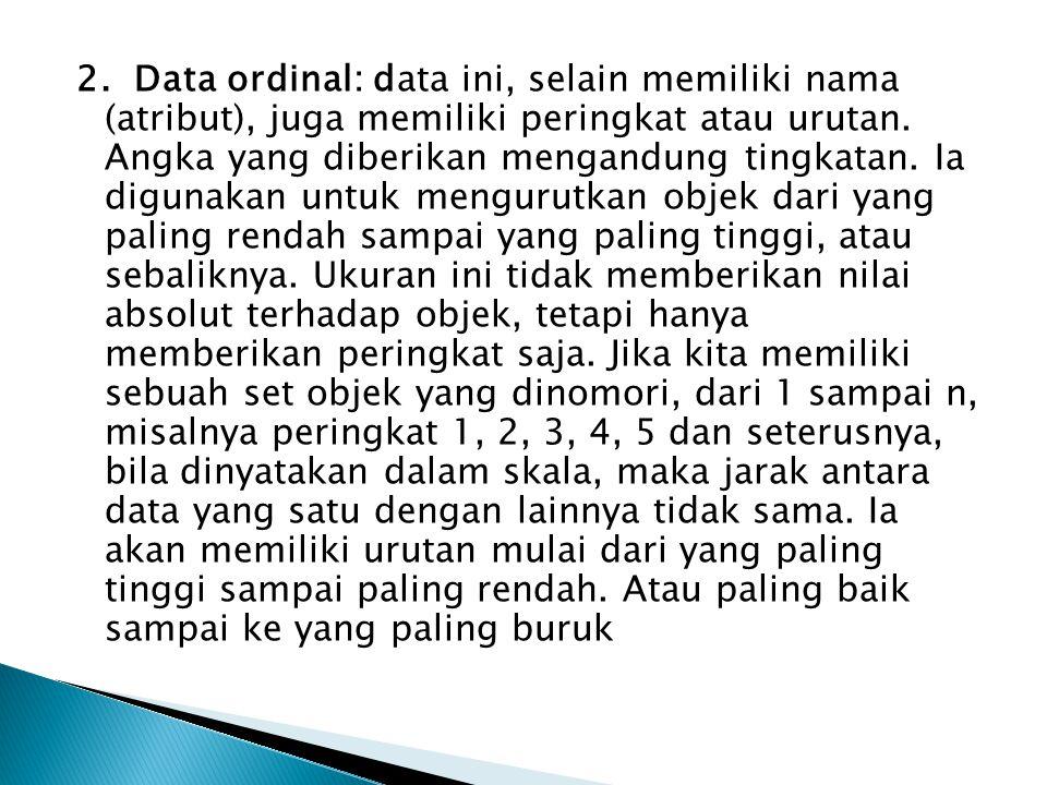 2. Data ordinal: data ini, selain memiliki nama (atribut), juga memiliki peringkat atau urutan.