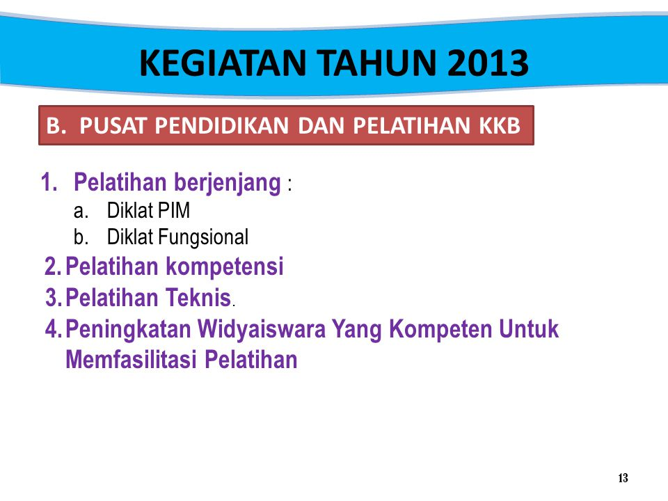 KEGIATAN TAHUN 2013 B. PUSAT PENDIDIKAN DAN PELATIHAN KKB