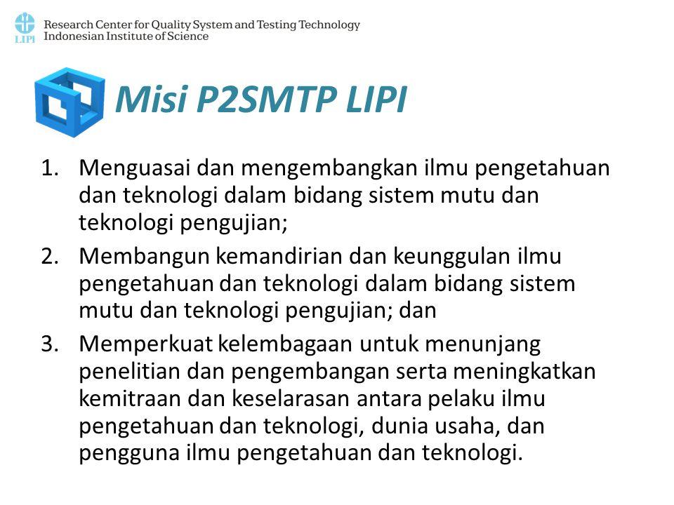 Misi P2SMTP LIPI Menguasai dan mengembangkan ilmu pengetahuan dan teknologi dalam bidang sistem mutu dan teknologi pengujian;