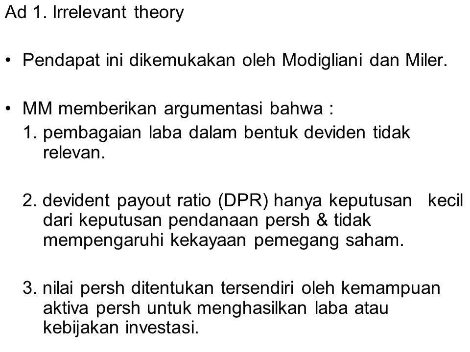 Ad 1. Irrelevant theory Pendapat ini dikemukakan oleh Modigliani dan Miler. MM memberikan argumentasi bahwa :