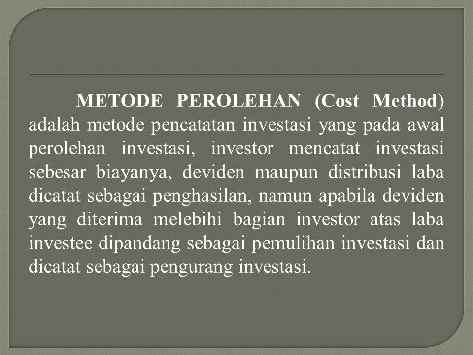METODE PEROLEHAN (Cost Method) adalah metode pencatatan investasi yang pada awal perolehan investasi, investor mencatat investasi sebesar biayanya, deviden maupun distribusi laba dicatat sebagai penghasilan, namun apabila deviden yang diterima melebihi bagian investor atas laba investee dipandang sebagai pemulihan investasi dan dicatat sebagai pengurang investasi.
