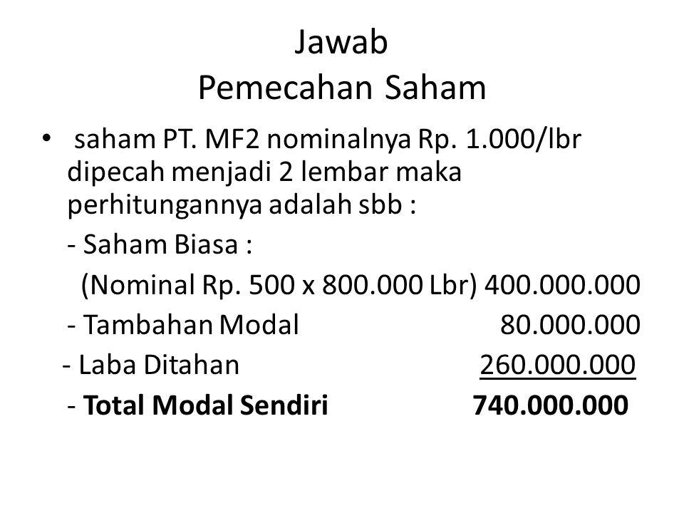 Jawab Pemecahan Saham saham PT. MF2 nominalnya Rp. 1.000/lbr dipecah menjadi 2 lembar maka perhitungannya adalah sbb :