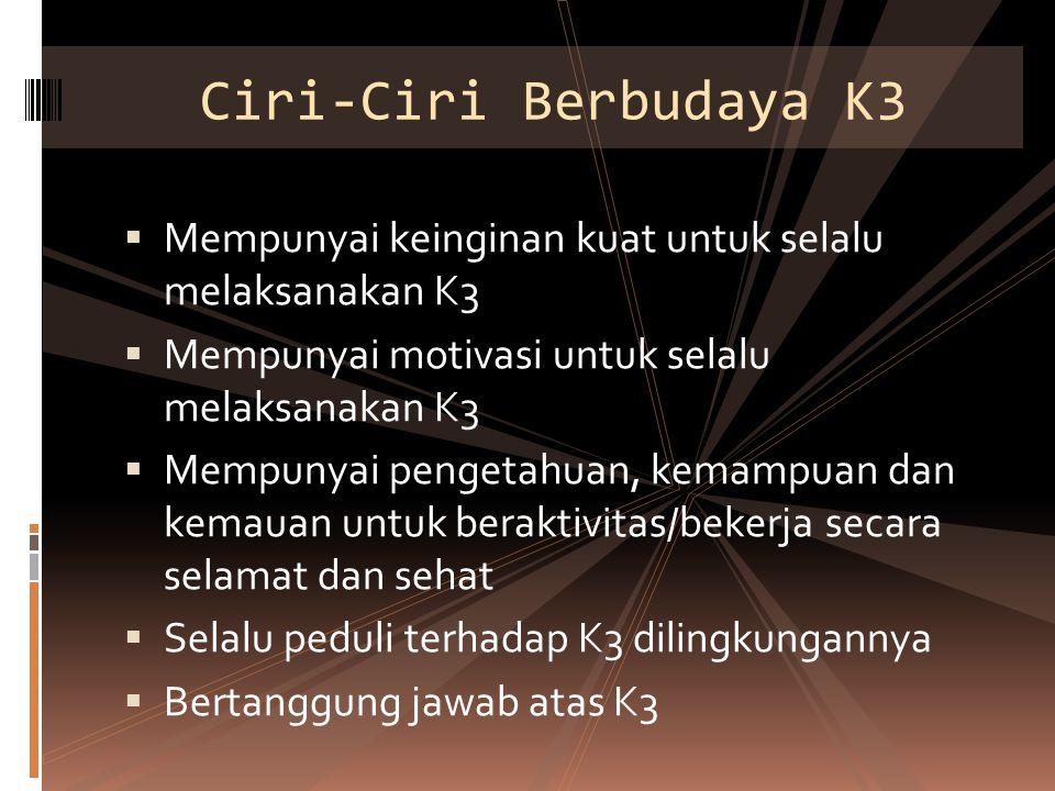 Ciri-Ciri Berbudaya K3 Mempunyai keinginan kuat untuk selalu melaksanakan K3. Mempunyai motivasi untuk selalu melaksanakan K3.
