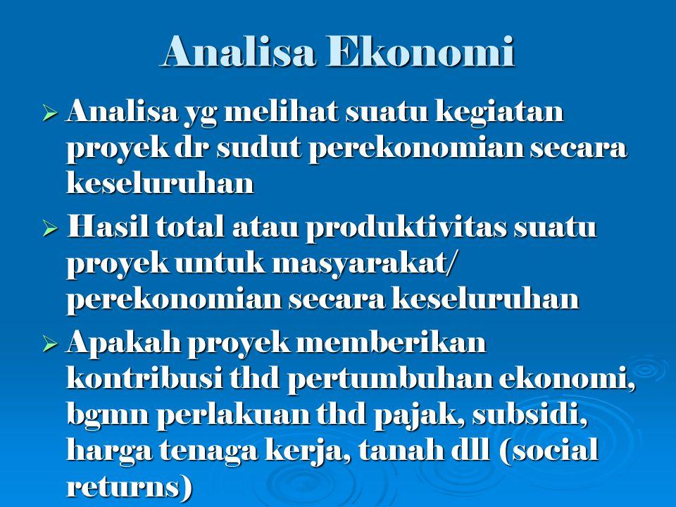 Analisa Ekonomi Analisa yg melihat suatu kegiatan proyek dr sudut perekonomian secara keseluruhan.